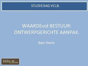 STUDIEDAG VCLB WAARDEvol BESTUUR ONTWERPGERICHTE AANPAK Bart Derre