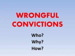 WRONGFUL CONVICTIONS Who Why How As of April