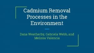 Cadmium Removal Processes in the Environment Dana Weatherby