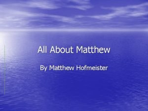 All About Matthew By Matthew Hofmeister My name