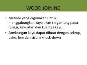 WOOD JOINING Metode yang digunakan untuk menggabungkan kayu