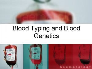 Blood Typing and Blood Genetics Blood Genetics The