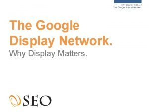 Why Display matters The Google Display Network Why