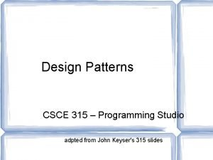 Design Patterns CSCE 315 Programming Studio adpted from