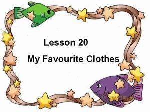 Lesson 20 My Favourite Clothes Favourite clothes I