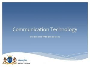 Communication Technology Mobile and Wireless devices 1 Mobile