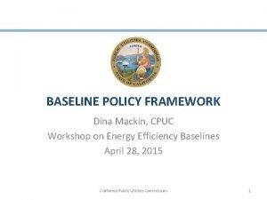 BASELINE POLICY FRAMEWORK Dina Mackin CPUC Workshop on