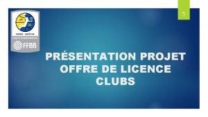 1 PRSENTATION PROJET OFFRE DE LICENCE CLUBS SOMMAIRE