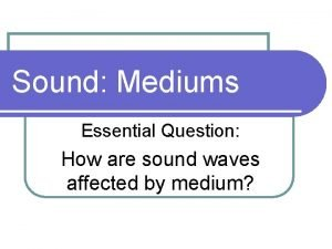 Sound Mediums Essential Question How are sound waves