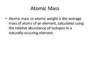 Atomic Mass Atomic mass or atomic weight is