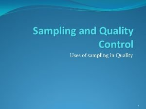Sampling and Quality Control Uses of sampling in