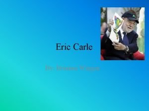 Eric Carle By Brianna Wingen Background information Eric