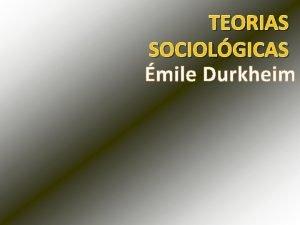 TEORIAS SOCIOLGICAS mile Durkheim MILE DURKHEIM Frana 1858
