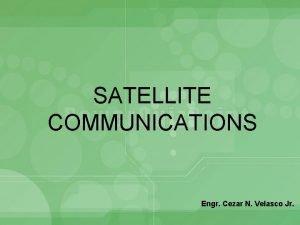 SATELLITE COMMUNICATIONS Engr Cezar N Velasco Jr Satellite