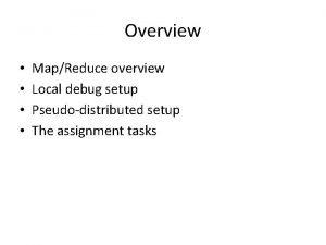 Overview MapReduce overview Local debug setup Pseudodistributed setup