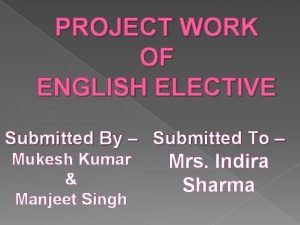 PROJECT WORK OF ENGLISH ELECTIVE Submitted By Submitted