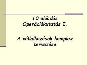 10 elads Opercikutats I A vllalkozsok komplex tervezse
