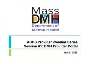 ACCS Provider Webinar Series Session 1 DMH Provider