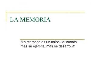 LA MEMORIA La memoria es un msculo cuanto