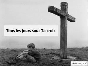 Tous les jours sous Ta croix 1 Tous