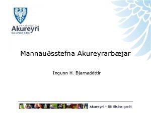 Mannausstefna Akureyrarbjar Ingunn H Bjarnadttir Akureyri ll lfsins