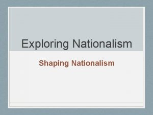 Exploring Nationalism Shaping Nationalism Key Issue To what