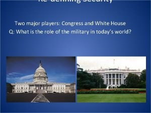 Redefining Security Two major players Congress and White