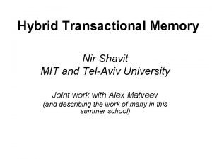 Hybrid Transactional Memory Nir Shavit MIT and TelAviv