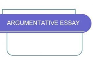 ARGUMENTATIVE ESSAY ARGUMENTATION The aim of writing argumentative
