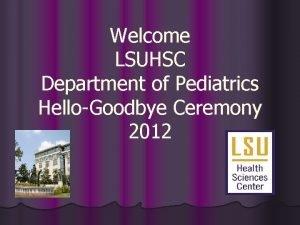 Welcome LSUHSC Department of Pediatrics HelloGoodbye Ceremony 2012