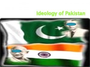 Ideology of Pakistan What is ideology Ideology is
