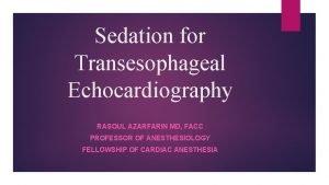 Sedation for Transesophageal Echocardiography RASOUL AZARFARIN MD FACC