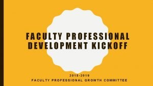 FACULTY PROFESSIONAL DEVELOPMENT KICKOFF 2018 2019 FACULTY PROFESSIONAL