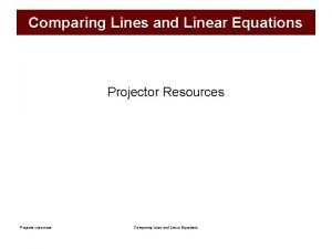 Comparing Lines and Linear Equations Projector Resources Projector