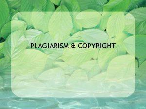 PLAGIARISM COPYRIGHT WHAT IS PLAGIARISM Plagiarism is the