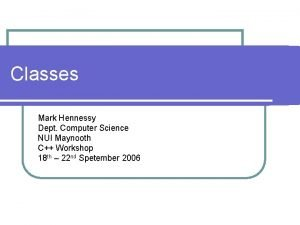 Classes Mark Hennessy Dept Computer Science NUI Maynooth