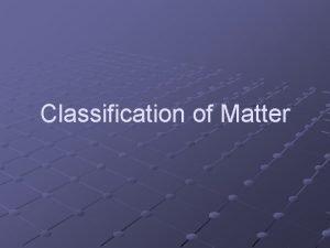Classification of Matter STUFF The stuff that makes