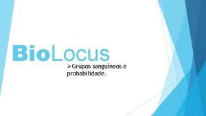 Bio Locus Grupos sanguneos e probabilidade Grupos Sanguneos