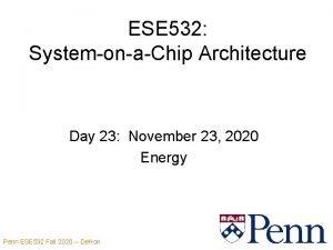 ESE 532 SystemonaChip Architecture Day 23 November 23