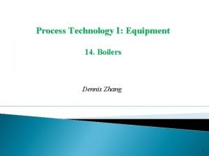 Process Technology I Equipment 14 Boilers Dennis Zhang