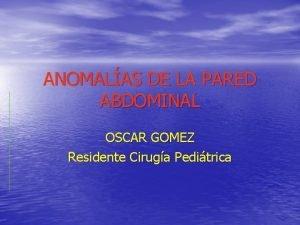 ANOMALAS DE LA PARED ABDOMINAL OSCAR GOMEZ Residente