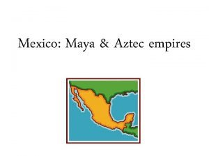 Mexico Maya Aztec empires Large Indian empires controlled