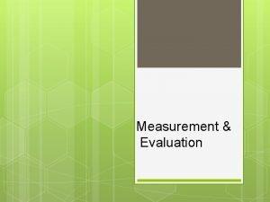 Measurement Evaluation Measurement and Evaluation Measurement Gathering information