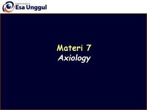 Materi 7 Axiology Disusun oleh Drs Mulyo Wiharto