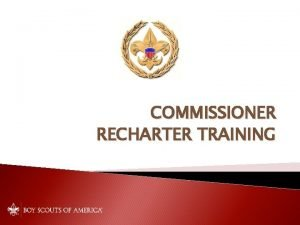 COMMISSIONER RECHARTER TRAINING The Commissioner Role Assures rechartering