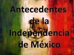 Antecedentes de la Independencia de Mxico ANTECEDENTES DE