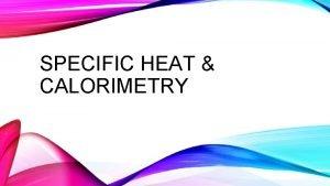 SPECIFIC HEAT CALORIMETRY HEAT Heat energy that is