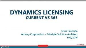 DYNAMICS LICENSING CURRENT VS 365 Chris Parcheta Amway