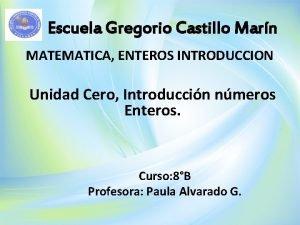 Escuela Gregorio Castillo Marn MATEMATICA ENTEROS INTRODUCCION Unidad