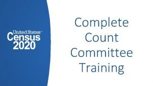 Complete Count Committee Training Introduction Complete Count Committee